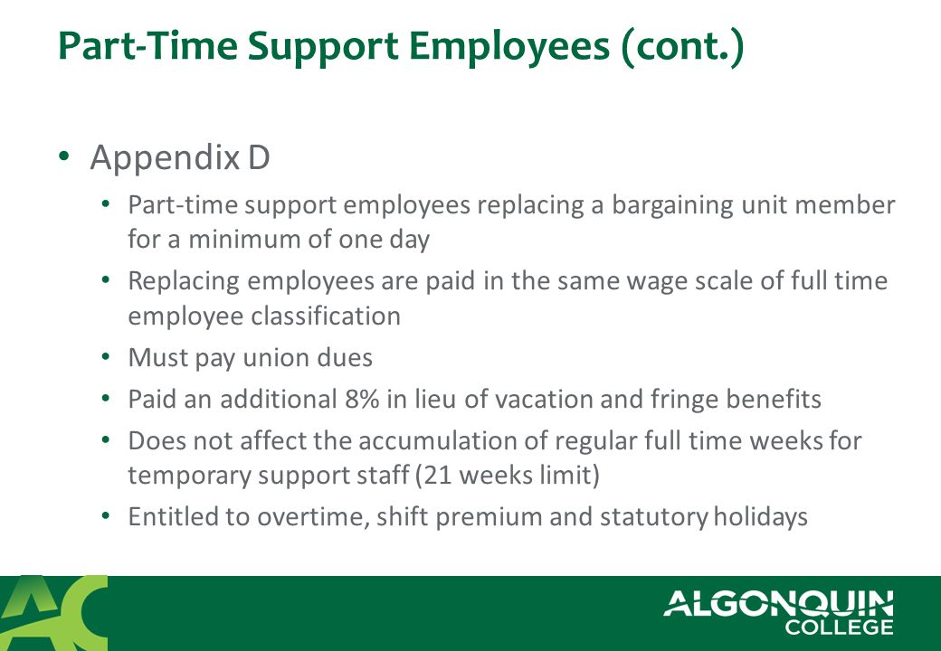 Part-Time Support Employees (cont.) Appendix D Part-time support employees replacing a bargaining unit member for a minimum of one day Replacing employees are paid in the same wage scale of full time employee classification Must pay union dues Paid an additional 8% in lieu of vacation and fringe benefits Does not affect the accumulation of regular full time weeks for temporary support staff (21 weeks limit) Entitled to overtime, shift premium and statutory holidays