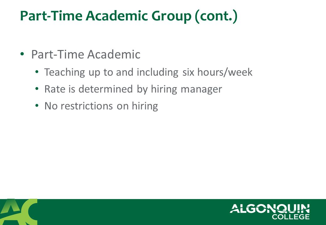 Part-Time Academic Group (cont.) Part-Time Academic Teaching up to and including six hours/week Rate is determined by hiring manager No restrictions on hiring