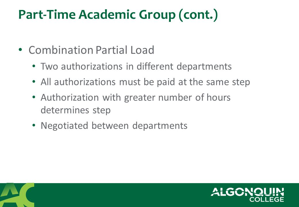 Part-Time Academic Group (cont.) Short Term Partial Load Teaching more than 6 and up to 12 hours inclusive for less or equal to 7 weeks (Effective May 1, 2010) Pay rate is determined by hiring manager Not eligible for benefits Do not pay union dues Must be a break of two weeks in order to retain Short Term Partial Load status