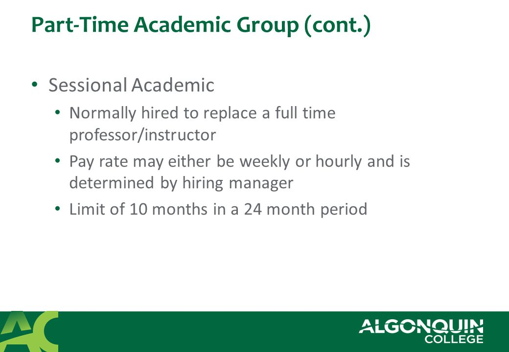 Part-Time Academic Group (cont.) Sessional Academic Normally hired to replace a full time professor/instructor Pay rate may either be weekly or hourly and is determined by hiring manager Limit of 10 months in a 24 month period