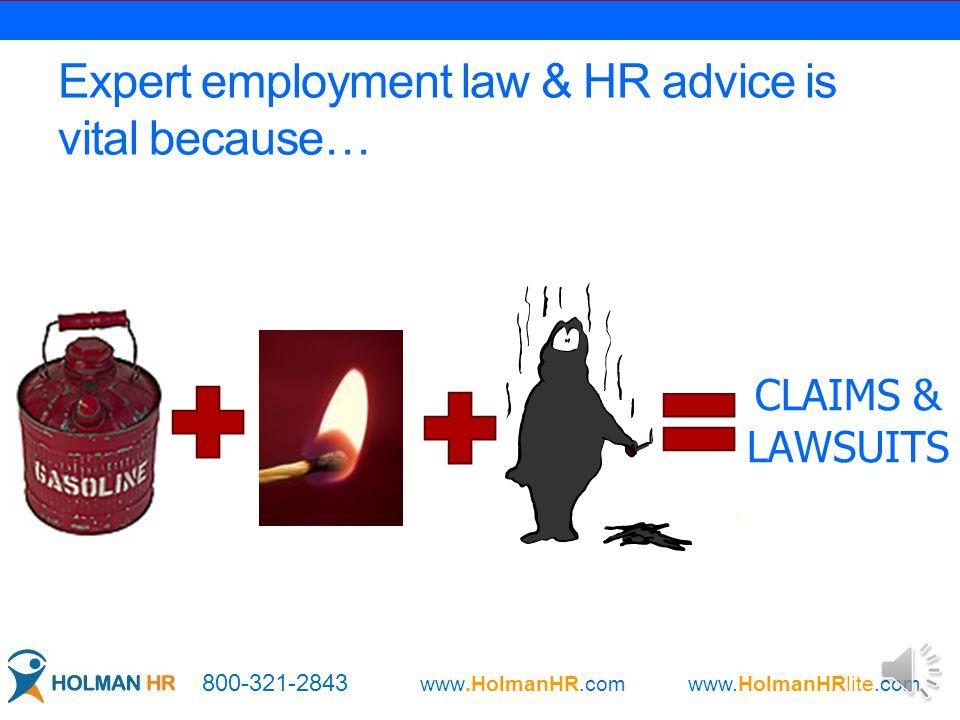 Expert employment law & HR advice is vital because… CLAIMS & LAWSUITS 800-321-2843 www.HolmanHR.com www.HolmanHRlite.com