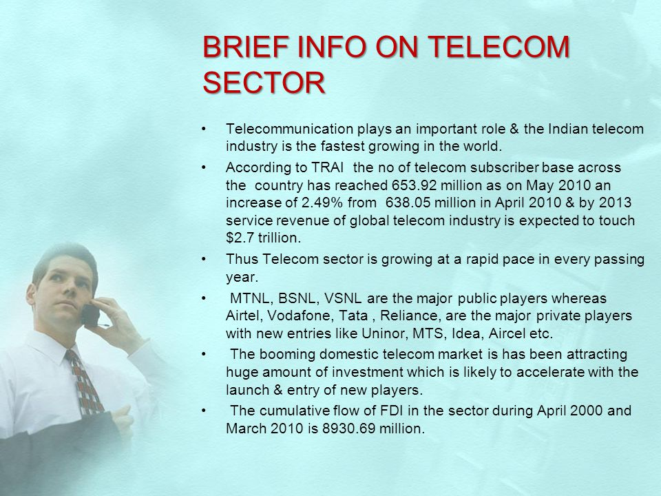 BRIEF INFO ON TELECOM SECTOR Telecommunication plays an important role & the Indian telecom industry is the fastest growing in the world. According to
