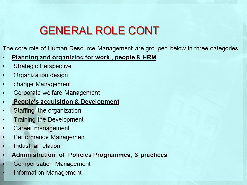 GENERAL ROLE CONT The core role of Human Resource Management are grouped below in three categories Planning and organizing for work, people & HRM Stra