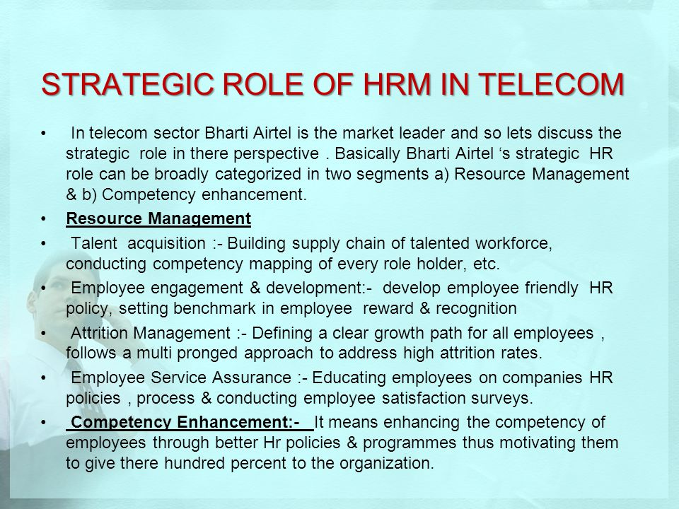 STRATEGIC ROLE OF HRM IN TELECOM In telecom sector Bharti Airtel is the market leader and so lets discuss the strategic role in there perspective. Bas