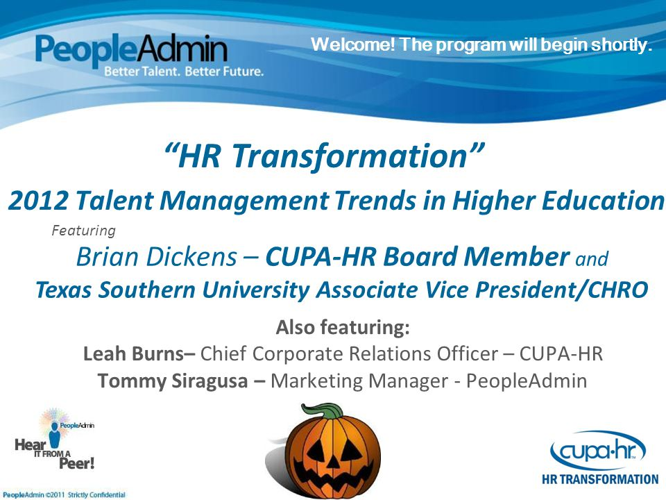 2012 Talent Management Trends in Higher Education Also featuring: Leah Burns– Chief Corporate Relations Officer – CUPA-HR Tommy Siragusa – Marketing Manager - PeopleAdmin Welcome.