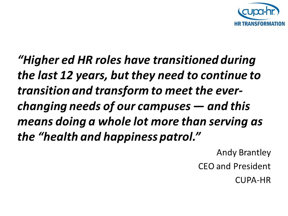 Higher ed HR roles have transitioned during the last 12 years, but they need to continue to transition and transform to meet the ever- changing needs of our campuses — and this means doing a whole lot more than serving as the health and happiness patrol. Andy Brantley CEO and President CUPA-HR