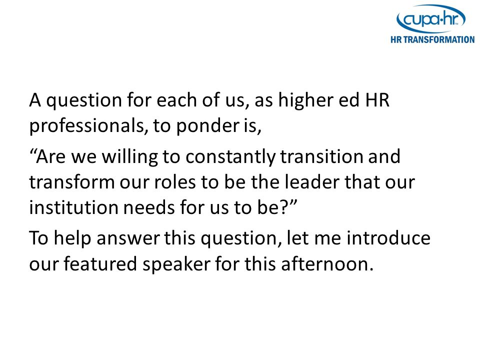 A question for each of us, as higher ed HR professionals, to ponder is, Are we willing to constantly transition and transform our roles to be the leader that our institution needs for us to be To help answer this question, let me introduce our featured speaker for this afternoon.