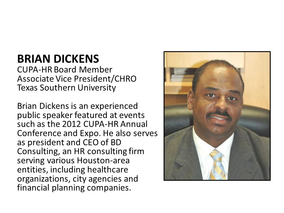 BRIAN DICKENS CUPA-HR Board Member Associate Vice President/CHRO Texas Southern University Brian Dickens is an experienced public speaker featured at events such as the 2012 CUPA-HR Annual Conference and Expo.