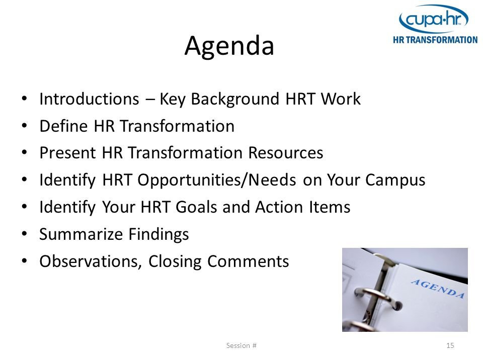 Agenda Introductions – Key Background HRT Work Define HR Transformation Present HR Transformation Resources Identify HRT Opportunities/Needs on Your Campus Identify Your HRT Goals and Action Items Summarize Findings Observations, Closing Comments Session #15