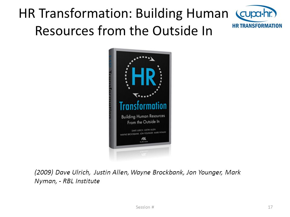 HR Transformation: Building Human Resources from the Outside In Session #17 (2009) Dave Ulrich, Justin Allen, Wayne Brockbank, Jon Younger, Mark Nyman, - RBL Institute