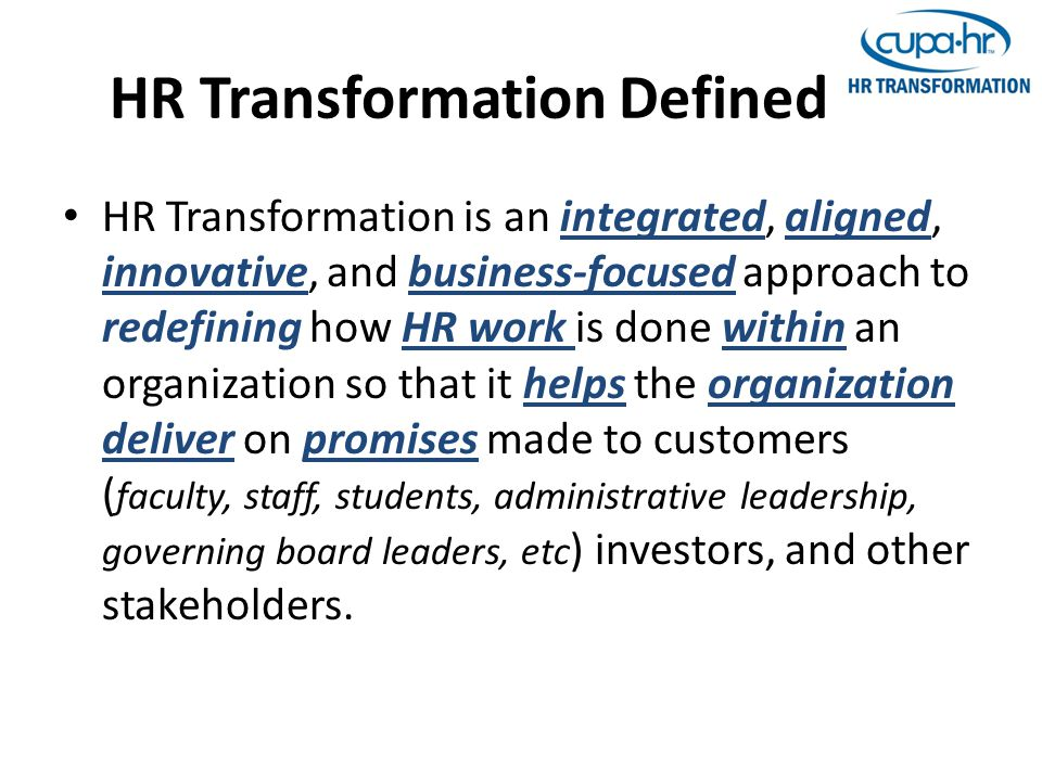 HR Transformation Defined HR Transformation is an integrated, aligned, innovative, and business-focused approach to redefining how HR work is done within an organization so that it helps the organization deliver on promises made to customers ( faculty, staff, students, administrative leadership, governing board leaders, etc ) investors, and other stakeholders.