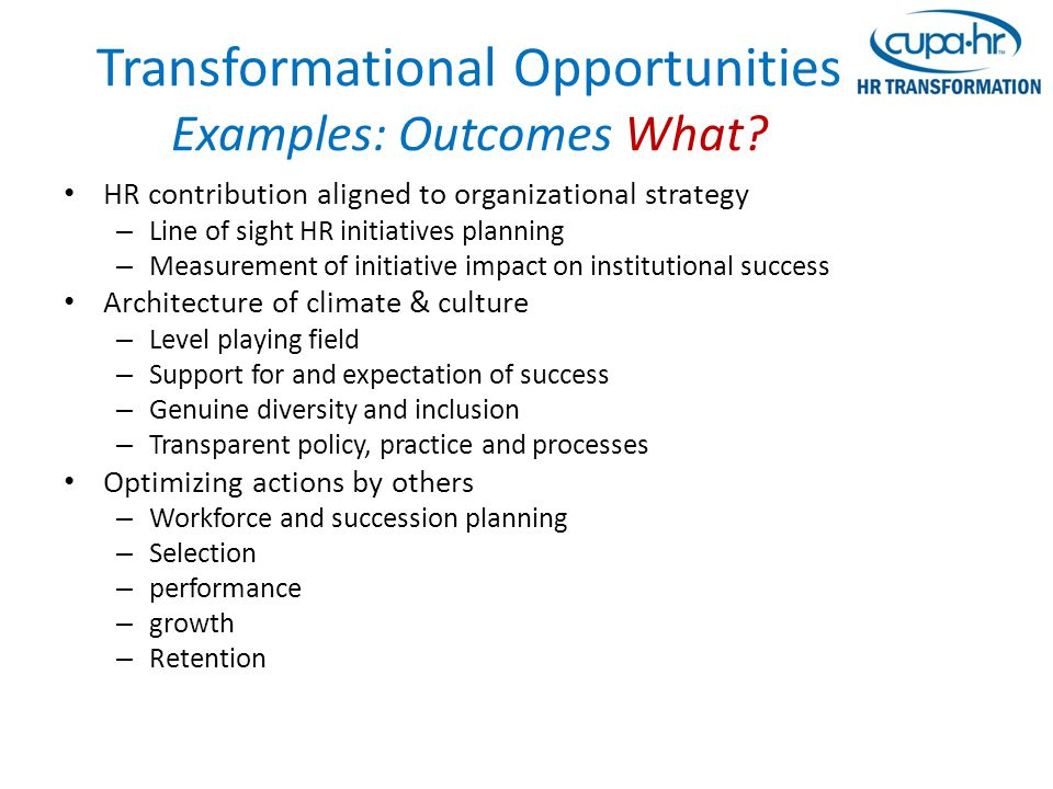 Transformational Opportunities Examples: Outcomes What? HR contribution aligned to organizational strategy – Line of sight HR initiatives planning – M