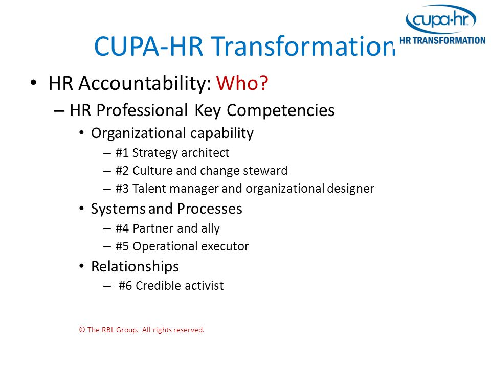 CUPA-HR Transformation HR Accountability: Who? – HR Professional Key Competencies Organizational capability – #1 Strategy architect – #2 Culture and c