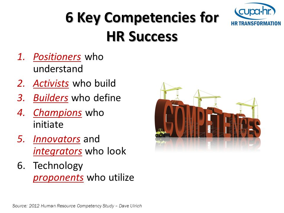 6 Key Competencies for HR Success 1.Positioners who understand 2.Activists who build 3.Builders who define 4.Champions who initiate 5.Innovators and integrators who look 6.Technology proponents who utilize Source: 2012 Human Resource Competency Study – Dave Ulrich