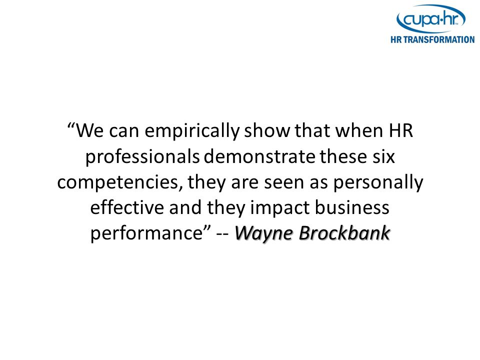 Wayne Brockbank We can empirically show that when HR professionals demonstrate these six competencies, they are seen as personally effective and they impact business performance -- Wayne Brockbank
