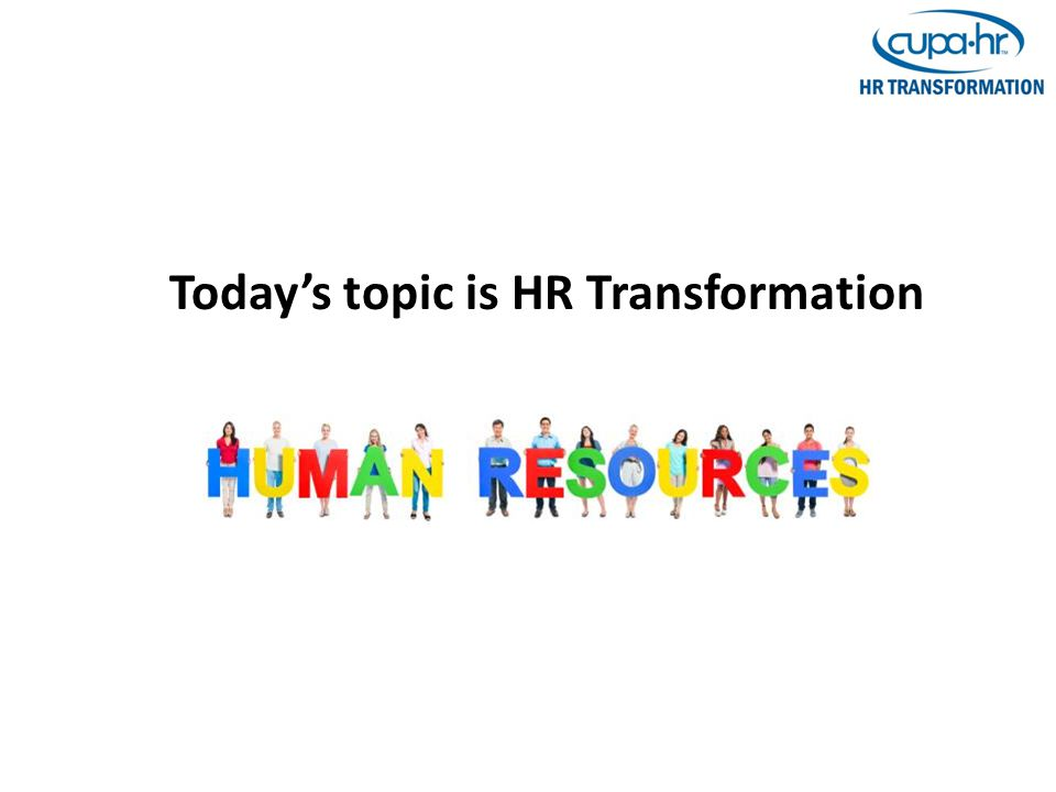 CUPA-HR HR Transformation Toolkit CUPA-HR Website http://www.cupahr.org/knowledgecenter/kc_ template.aspx?id=8771 A road map: – Knowledge Center > Other Resources > CUPA- HR Created Toolkits > HR Transformation Patti Couger CUPA-HR Knowledge Center Content Manager pcouger@cupahr.org