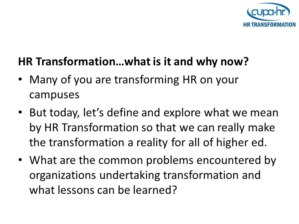 HR Transformation…what is it and why now? Many of you are transforming HR on your campuses But today, let's define and explore what we mean by HR Tran