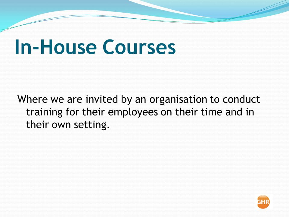 In-House Courses Where we are invited by an organisation to conduct training for their employees on their time and in their own setting.