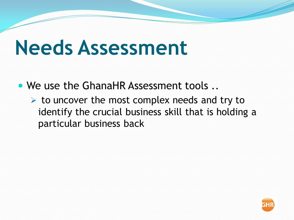 Needs Assessment We use the GhanaHR Assessment tools..