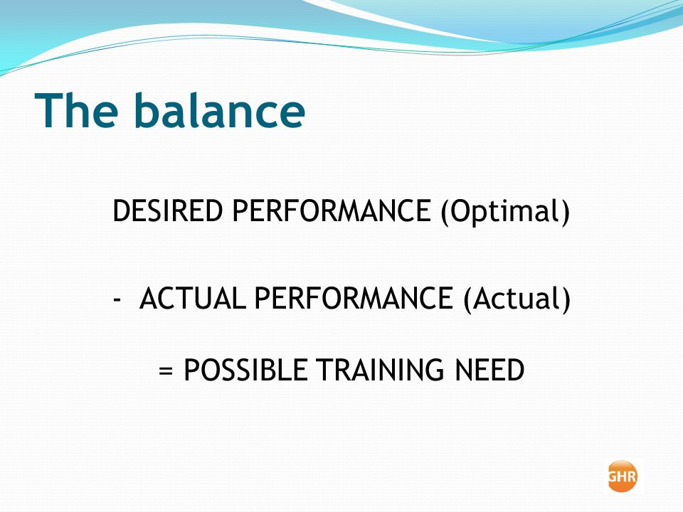 The balance DESIRED PERFORMANCE (Optimal) - ACTUAL PERFORMANCE (Actual) =POSSIBLE TRAINING NEED