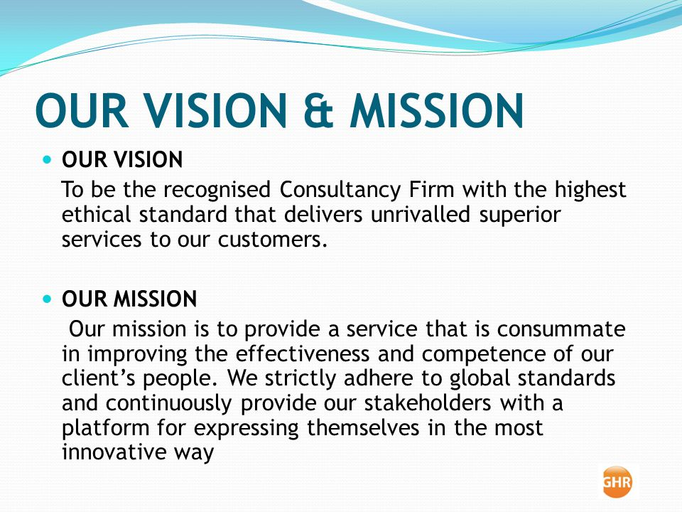 OUR VISION & MISSION OUR VISION To be the recognised Consultancy Firm with the highest ethical standard that delivers unrivalled superior services to our customers.
