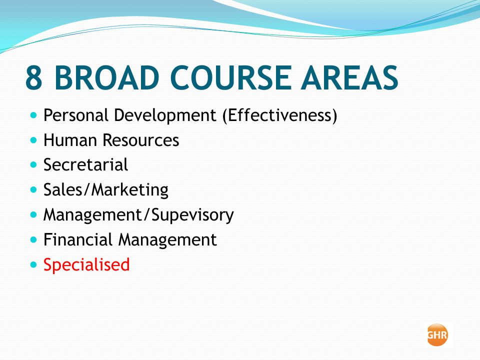 8 BROAD COURSE AREAS Personal Development (Effectiveness) Human Resources Secretarial Sales/Marketing Management/Supevisory Financial Management Specialised