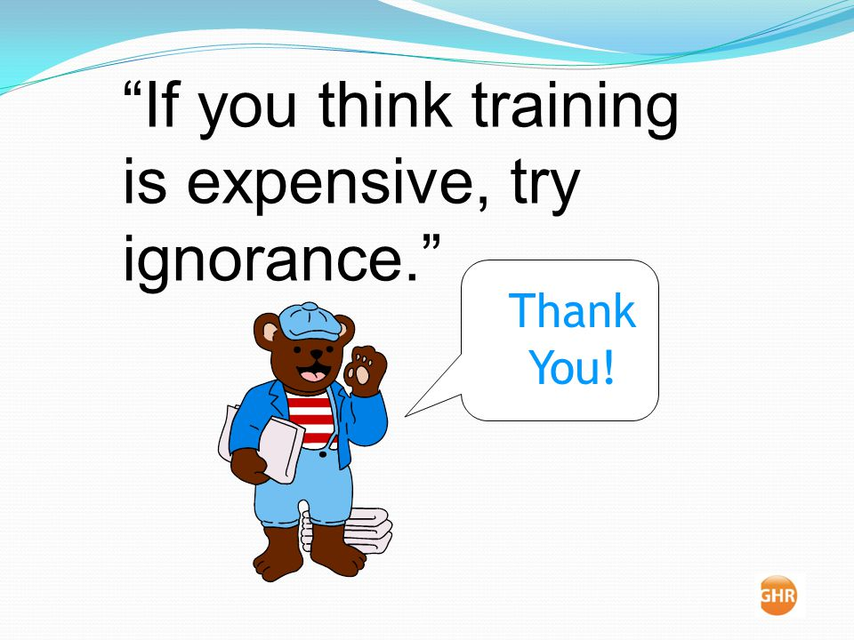 If you think training is expensive, try ignorance. Thank You!