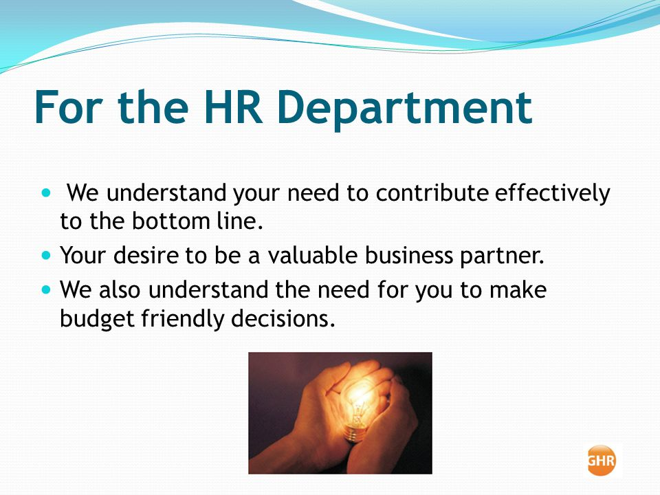 For the HR Department We understand your need to contribute effectively to the bottom line.