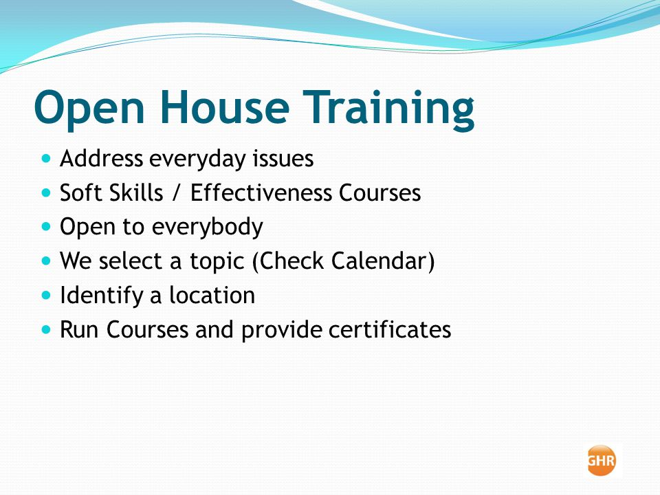 Open House Training Address everyday issues Soft Skills / Effectiveness Courses Open to everybody We select a topic (Check Calendar) Identify a location Run Courses and provide certificates