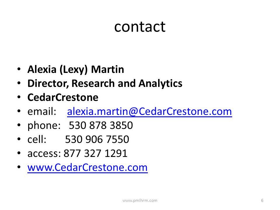 contact Alexia (Lexy) Martin Director, Research and Analytics CedarCrestone email: alexia.martin@CedarCrestone.comalexia.martin@CedarCrestone.com phone: 530 878 3850 cell: 530 906 7550 access: 877 327 1291 www.CedarCrestone.com 6www.pmihrm.com