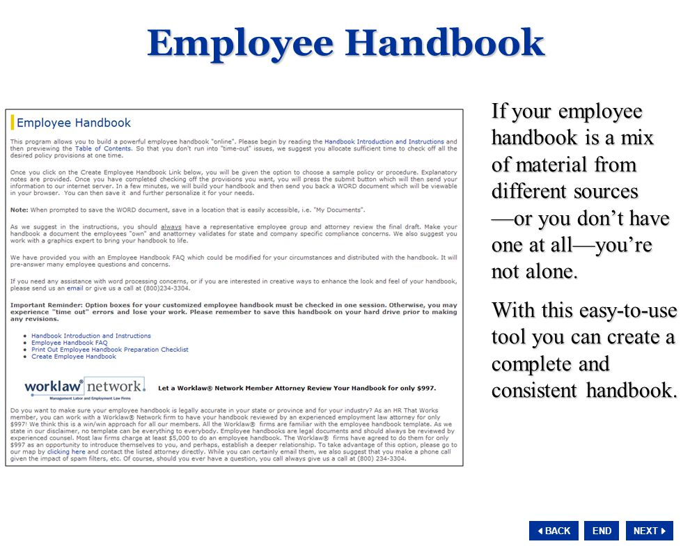 NEXT  BACK END Employee Handbook If your employee handbook is a mix of material from different sources —or you don't have one at all—you're not alone.