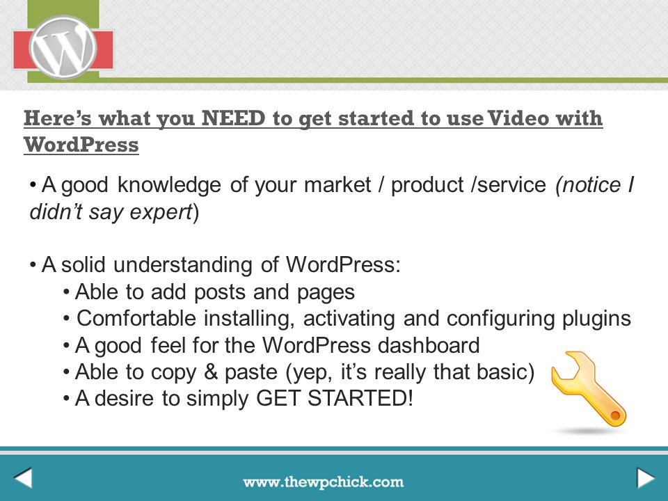 Here's what you NEED to get started to use Video with WordPress A good knowledge of your market / product /service (notice I didn't say expert) A solid understanding of WordPress: Able to add posts and pages Comfortable installing, activating and configuring plugins A good feel for the WordPress dashboard Able to copy & paste (yep, it's really that basic) A desire to simply GET STARTED!
