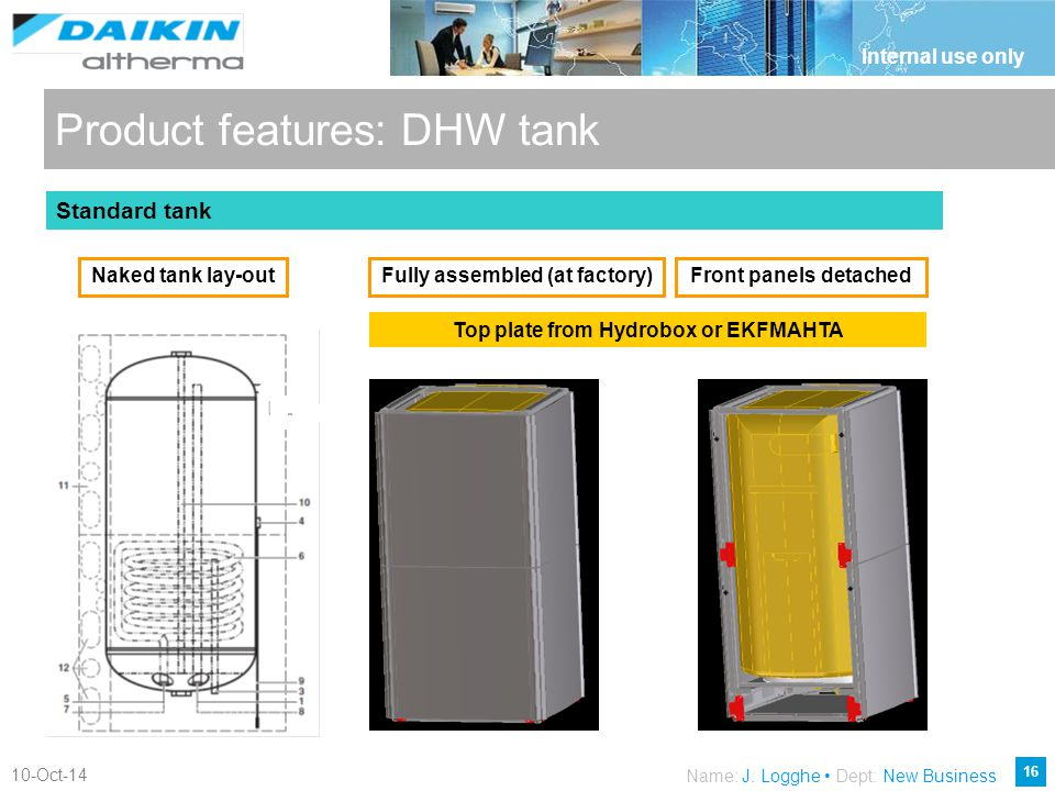 16 10-Oct-14 Internal use only Name: J. Logghe Dept: New Business Product features: DHW tank Naked tank lay-outFully assembled (at factory)Front panel