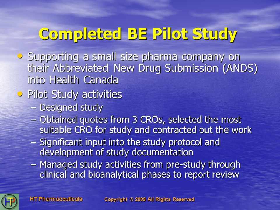 Copyright © 2009 All Rights Reserved HT Pharmaceuticals Completed BE Pilot Study Supporting a small size pharma company on their Abbreviated New Drug Submission (ANDS) into Health Canada Supporting a small size pharma company on their Abbreviated New Drug Submission (ANDS) into Health Canada Pilot Study activities Pilot Study activities –Designed study –Obtained quotes from 3 CROs, selected the most suitable CRO for study and contracted out the work –Significant input into the study protocol and development of study documentation –Managed study activities from pre-study through clinical and bioanalytical phases to report review