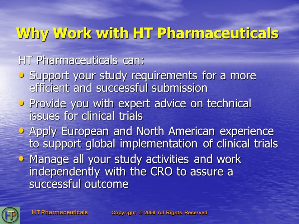 Copyright © 2009 All Rights Reserved HT Pharmaceuticals Why Work with HT Pharmaceuticals HT Pharmaceuticals can: Support your study requirements for a more efficient and successful submission Support your study requirements for a more efficient and successful submission Provide you with expert advice on technical issues for clinical trials Provide you with expert advice on technical issues for clinical trials Apply European and North American experience to support global implementation of clinical trials Apply European and North American experience to support global implementation of clinical trials Manage all your study activities and work independently with the CRO to assure a successful outcome Manage all your study activities and work independently with the CRO to assure a successful outcome