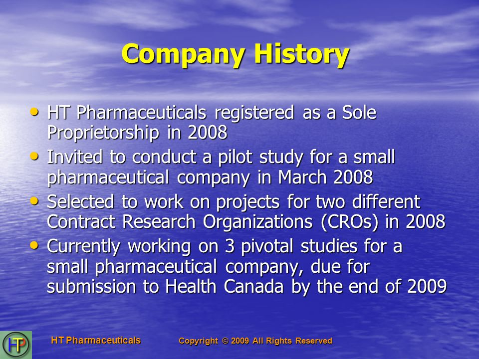 Copyright © 2009 All Rights Reserved HT Pharmaceuticals Company History HT Pharmaceuticals registered as a Sole Proprietorship in 2008 HT Pharmaceuticals registered as a Sole Proprietorship in 2008 Invited to conduct a pilot study for a small pharmaceutical company in March 2008 Invited to conduct a pilot study for a small pharmaceutical company in March 2008 Selected to work on projects for two different Contract Research Organizations (CROs) in 2008 Selected to work on projects for two different Contract Research Organizations (CROs) in 2008 Currently working on 3 pivotal studies for a small pharmaceutical company, due for submission to Health Canada by the end of 2009 Currently working on 3 pivotal studies for a small pharmaceutical company, due for submission to Health Canada by the end of 2009