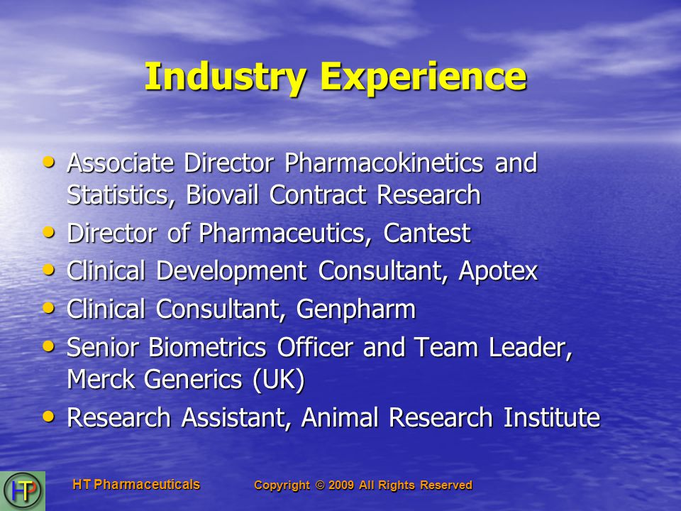 Copyright © 2009 All Rights Reserved HT Pharmaceuticals Industry Experience Associate Director Pharmacokinetics and Statistics, Biovail Contract Research Associate Director Pharmacokinetics and Statistics, Biovail Contract Research Director of Pharmaceutics, Cantest Director of Pharmaceutics, Cantest Clinical Development Consultant, Apotex Clinical Development Consultant, Apotex Clinical Consultant, Genpharm Clinical Consultant, Genpharm Senior Biometrics Officer and Team Leader, Merck Generics (UK) Senior Biometrics Officer and Team Leader, Merck Generics (UK) Research Assistant, Animal Research Institute Research Assistant, Animal Research Institute
