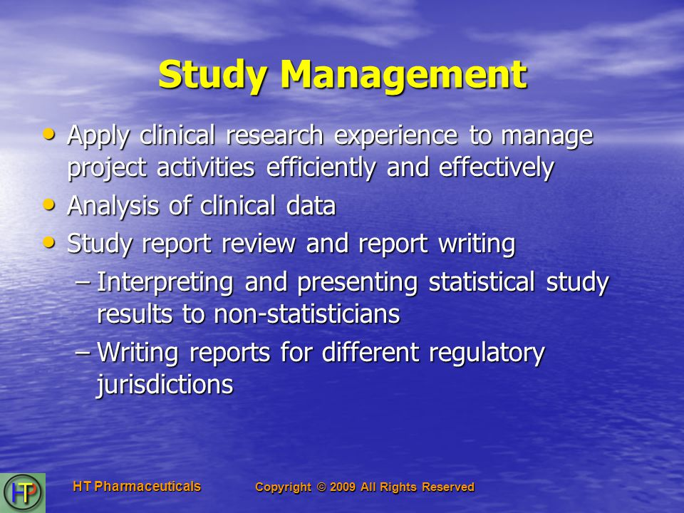 Copyright © 2009 All Rights Reserved HT Pharmaceuticals Study Management Apply clinical research experience to manage project activities efficiently and effectively Apply clinical research experience to manage project activities efficiently and effectively Analysis of clinical data Analysis of clinical data Study report review and report writing Study report review and report writing –Interpreting and presenting statistical study results to non-statisticians –Writing reports for different regulatory jurisdictions