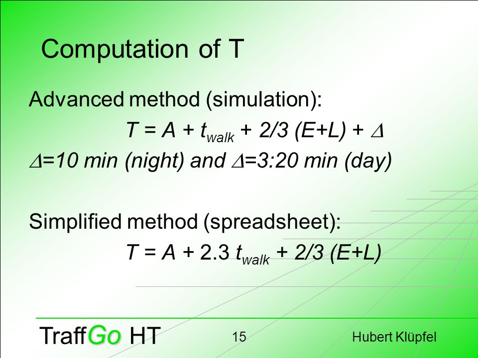 Hubert Klüpfel15 Go Traff Go HT Computation of T Advanced method (simulation): T = A + t walk + 2/3 (E+L) +   =10 min (night) and  =3:20 min (day) Simplified method (spreadsheet): T = A + 2.3 t walk + 2/3 (E+L)