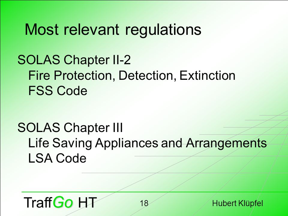 Hubert Klüpfel18 Go Traff Go HT Most relevant regulations SOLAS Chapter II-2 Fire Protection, Detection, Extinction FSS Code SOLAS Chapter III Life Sa