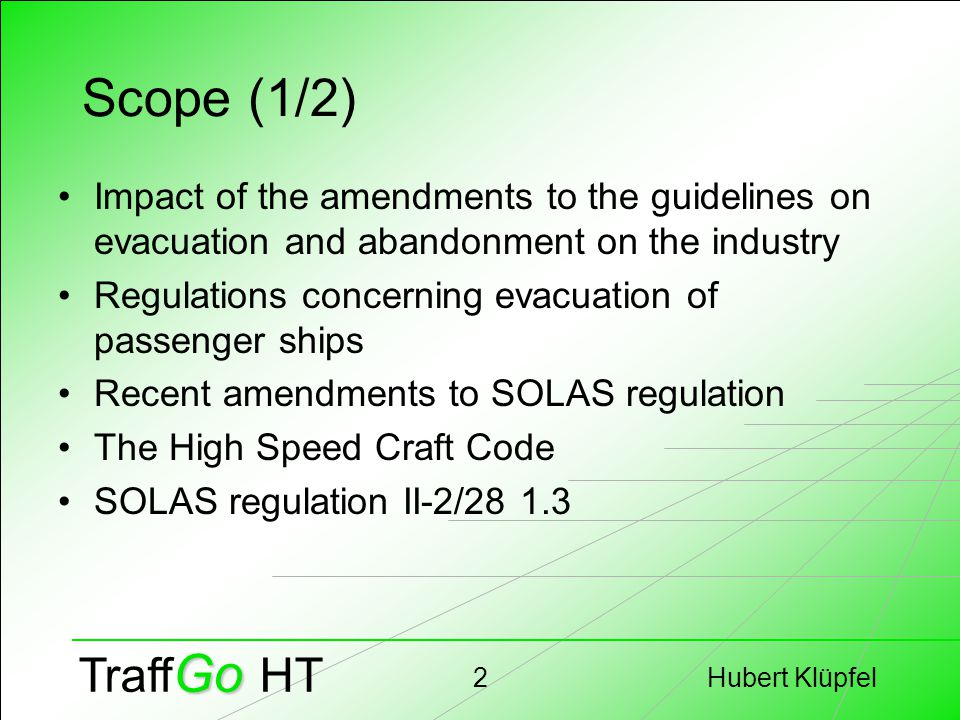 Hubert Klüpfel2 Go Traff Go HT Scope (1/2) Impact of the amendments to the guidelines on evacuation and abandonment on the industry Regulations concerning evacuation of passenger ships Recent amendments to SOLAS regulation The High Speed Craft Code SOLAS regulation II-2/28 1.3
