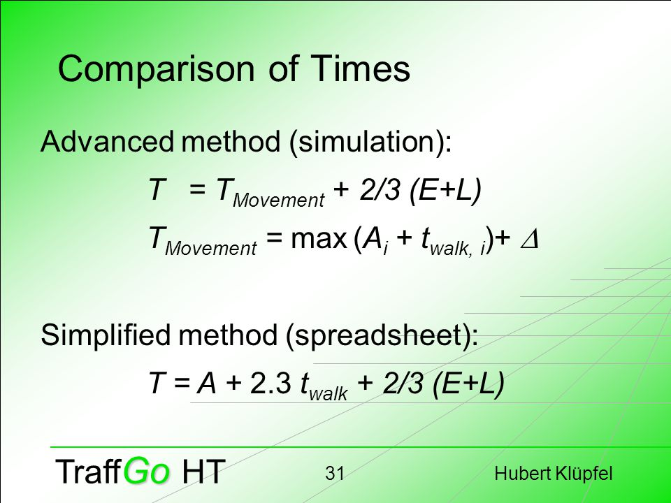 Hubert Klüpfel31 Go Traff Go HT Comparison of Times Advanced method (simulation): T = T Movement + 2/3 (E+L) T Movement = max (A i + t walk, i )+  Simplified method (spreadsheet): T = A + 2.3 t walk + 2/3 (E+L)