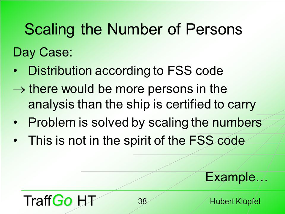 Hubert Klüpfel38 Go Traff Go HT Scaling the Number of Persons Day Case: Distribution according to FSS code  there would be more persons in the analysis than the ship is certified to carry Problem is solved by scaling the numbers This is not in the spirit of the FSS code Example…