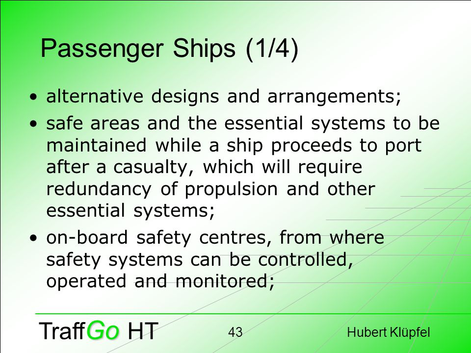 Hubert Klüpfel43 Go Traff Go HT Passenger Ships (1/4) alternative designs and arrangements; safe areas and the essential systems to be maintained while a ship proceeds to port after a casualty, which will require redundancy of propulsion and other essential systems; on-board safety centres, from where safety systems can be controlled, operated and monitored;