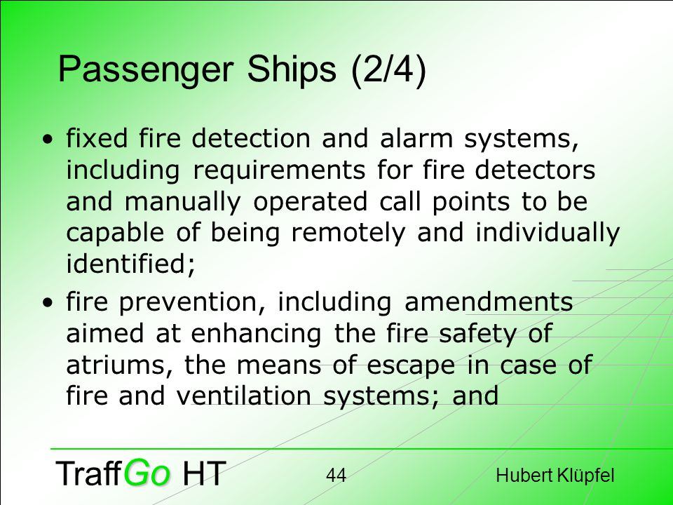 Hubert Klüpfel44 Go Traff Go HT Passenger Ships (2/4) fixed fire detection and alarm systems, including requirements for fire detectors and manually operated call points to be capable of being remotely and individually identified; fire prevention, including amendments aimed at enhancing the fire safety of atriums, the means of escape in case of fire and ventilation systems; and
