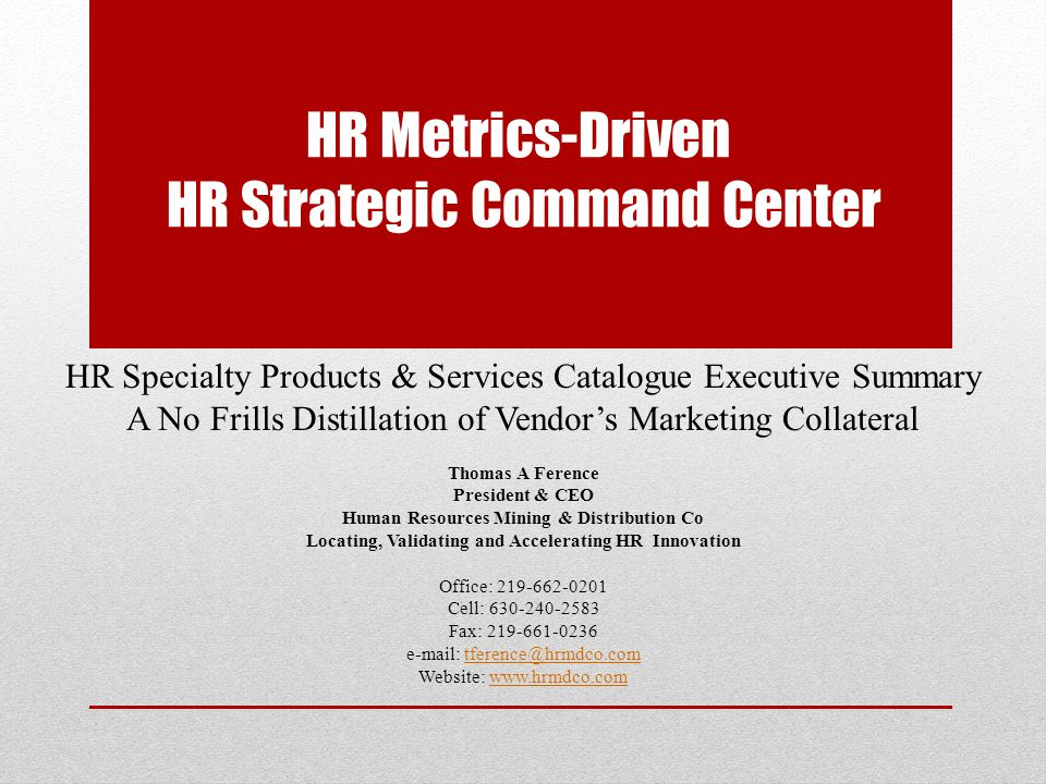 HR Strategic Command Center Developed under guidance from the Father of HR Metrics Vendors' state-of-the art Data Management Center incorporates employers data related to workforce, business, customer and company financials Proprietary and statistically valid formulae use data to calculate 600 powerful HC metrics and KPI's Metrics portfolio gets culled down to only those that are relevant to the client given its industry, business goals, HR tactics, etc.