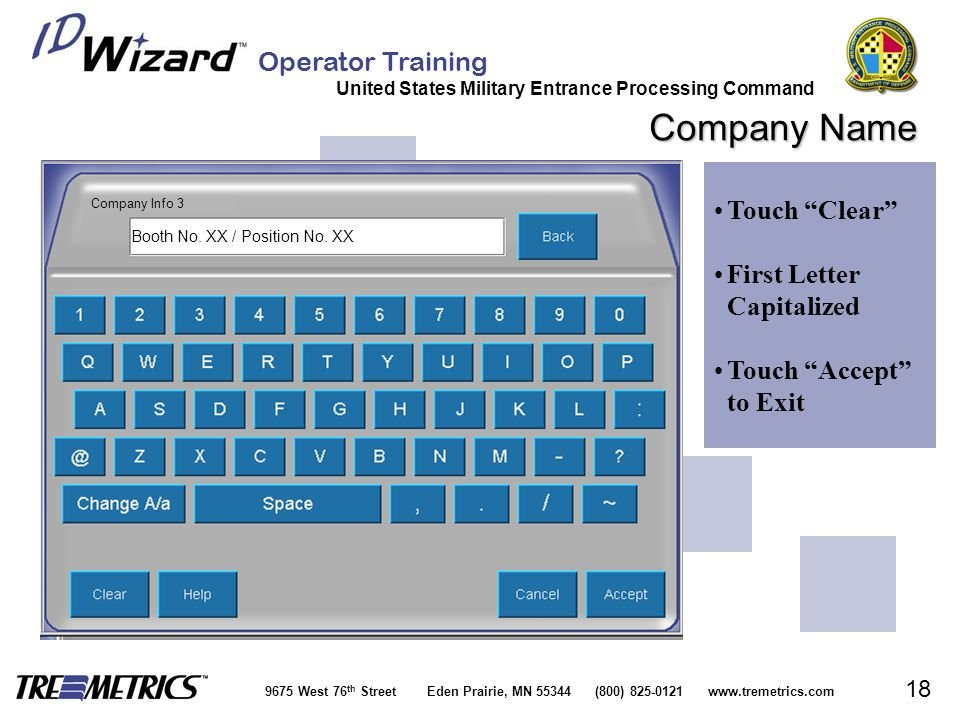 Operator Training United States Military Entrance Processing Command 9675 West 76 th Street Eden Prairie, MN 55344 (800) 825-0121 www.tremetrics.com 18 Company Name Touch Clear First Letter CapitalizedFirst Letter Capitalized Touch Accept to ExitTouch Accept to Exit Company Info 3 Booth No.
