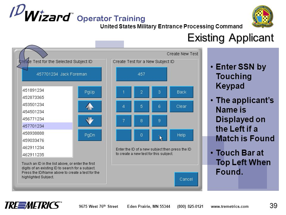 Operator Training United States Military Entrance Processing Command 9675 West 76 th Street Eden Prairie, MN 55344 (800) 825-0121 www.tremetrics.com 39 Existing Applicant Enter SSN by Touching KeypadEnter SSN by Touching Keypad The applicant's Name is Displayed on the Left if a Match is FoundThe applicant's Name is Displayed on the Left if a Match is Found Touch Bar at Top Left When Found.Touch Bar at Top Left When Found.