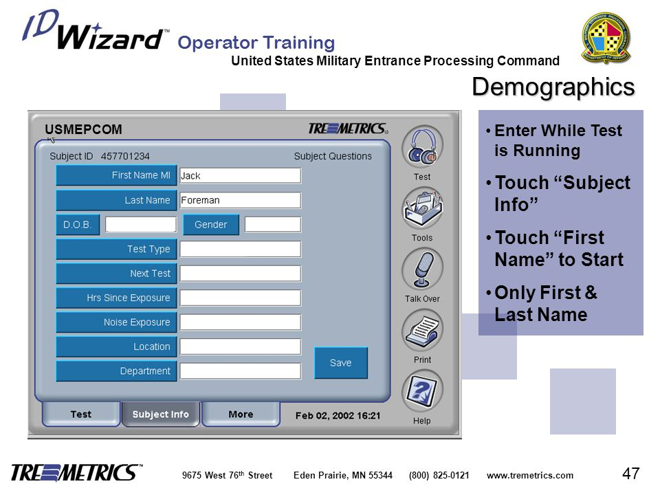 Operator Training United States Military Entrance Processing Command 9675 West 76 th Street Eden Prairie, MN 55344 (800) 825-0121 www.tremetrics.com 47 Demographics Enter While Test is RunningEnter While Test is Running Touch Subject Info Touch Subject Info Touch First Name to StartTouch First Name to Start Only First & Last NameOnly First & Last Name USMEPCOM