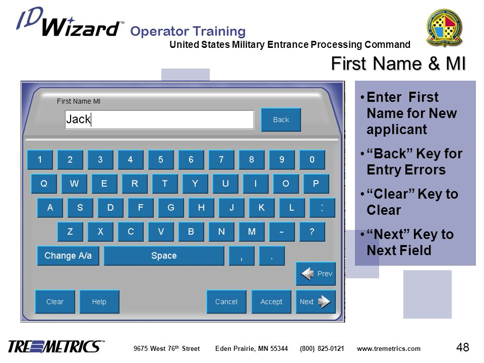 Operator Training United States Military Entrance Processing Command 9675 West 76 th Street Eden Prairie, MN 55344 (800) 825-0121 www.tremetrics.com 48 First Name & MI Enter First Name for New applicantEnter First Name for New applicant Back Key for Entry Errors Back Key for Entry Errors Clear Key to Clear Clear Key to Clear Next Key to Next Field Next Key to Next Field